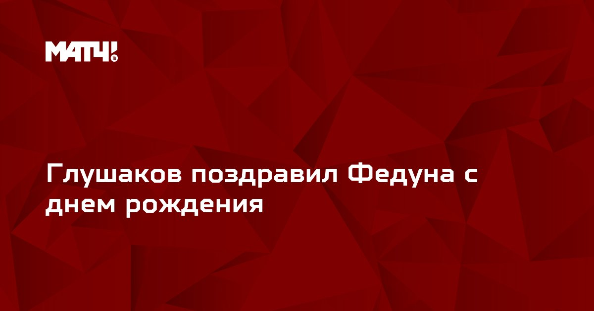 Глушаков поздравил Федуна с днем рождения