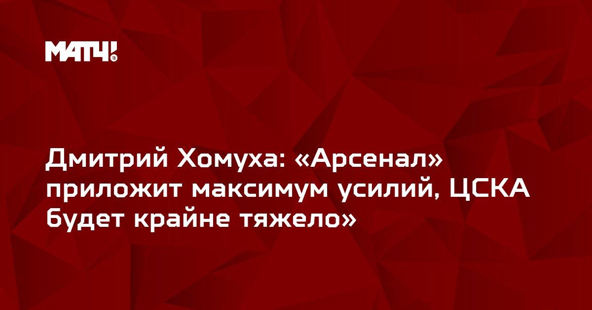 Дмитрий Хомуха: «Арсенал» приложит максимум усилий, ЦСКА будет крайне тяжело»