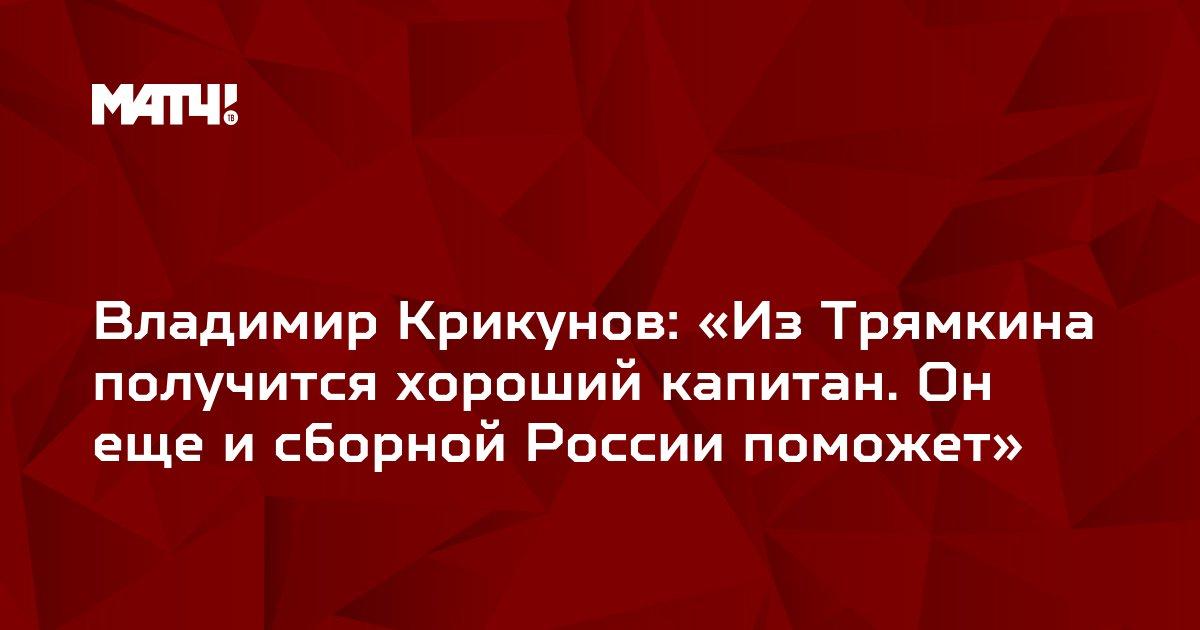 Владимир Крикунов: «Из Трямкина получится хороший капитан. Он еще и сборной России поможет»