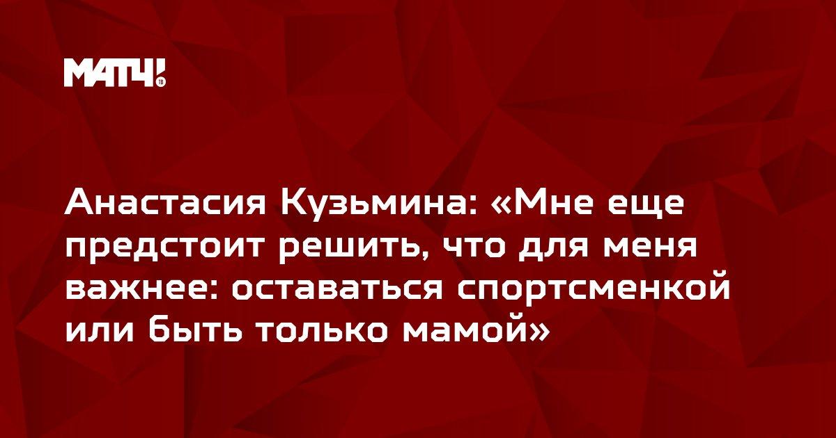Анастасия Кузьмина: «Мне еще предстоит решить, что для меня важнее: оставаться спортсменкой или быть только мамой»