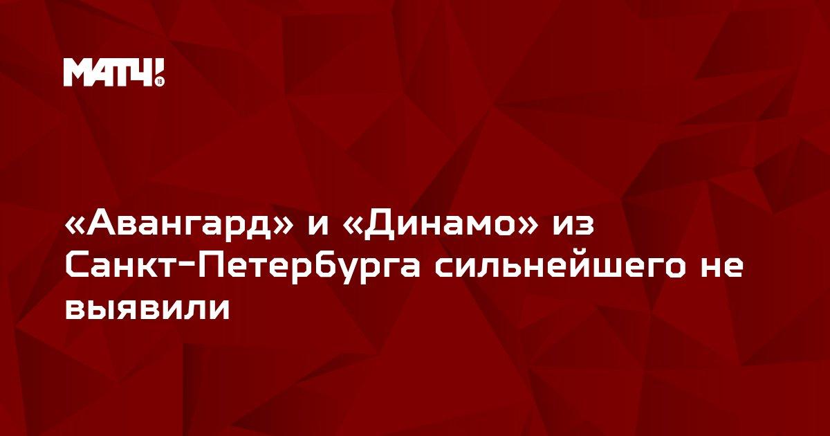 «Авангард» и «Динамо» из Санкт-Петербурга сильнейшего не выявили