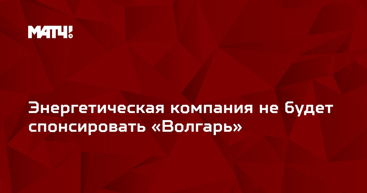 Энергетическая компания не будет спонсировать «Волгарь»