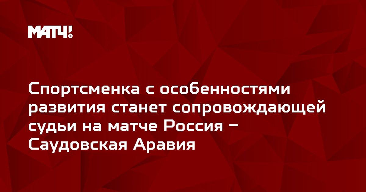 Спортсменка с особенностями развития станет сопровождающей судьи на матче Россия – Саудовская Аравия