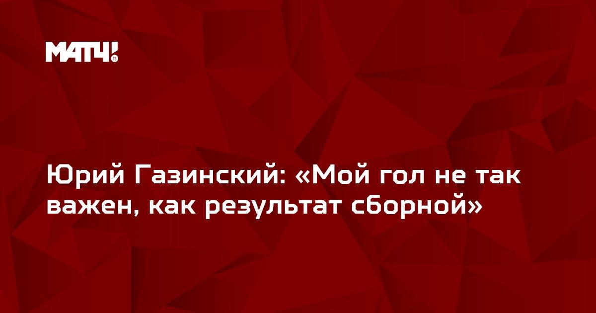 Юрий Газинский: «Мой гол не так важен, как результат сборной»