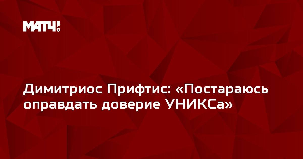 Димитриос Прифтис: «Постараюсь оправдать доверие УНИКСа»