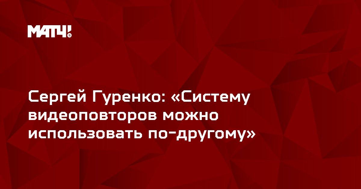 Сергей Гуренко: «Систему видеоповторов можно использовать по-другому»