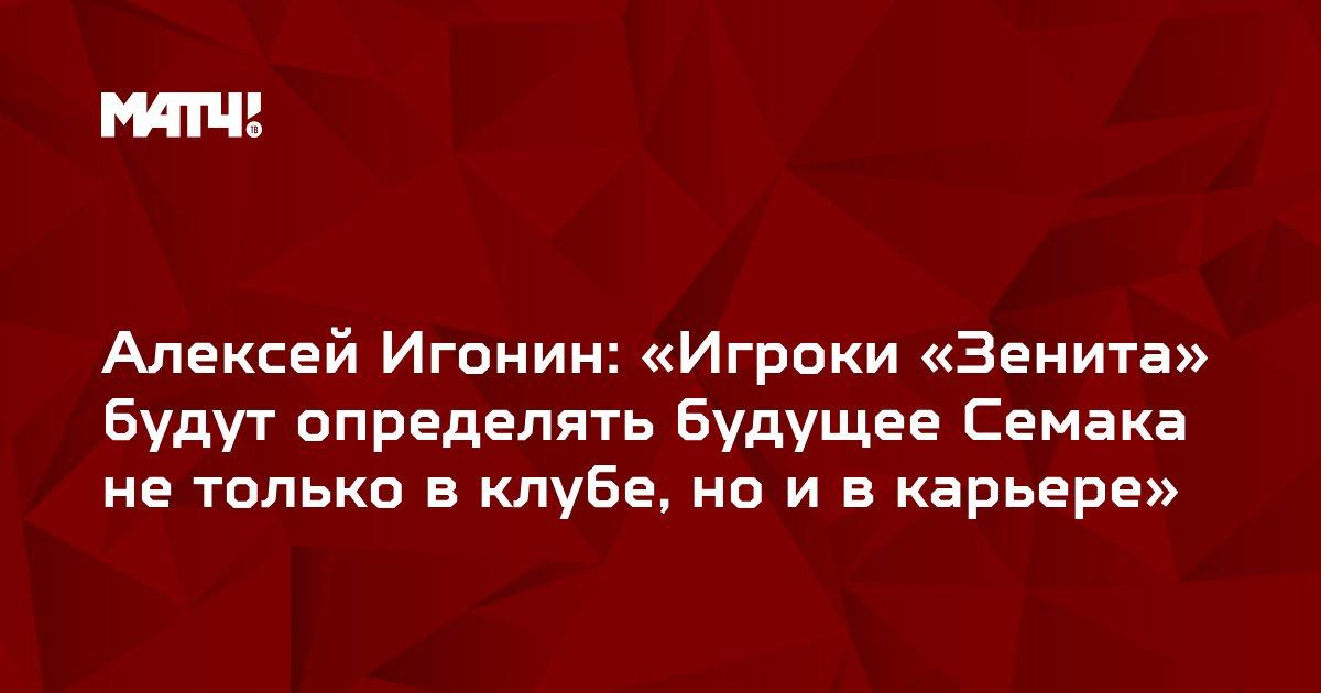 Алексей Игонин: «Игроки «Зенита» будут определять будущее Семака не только в клубе, но и в карьере»