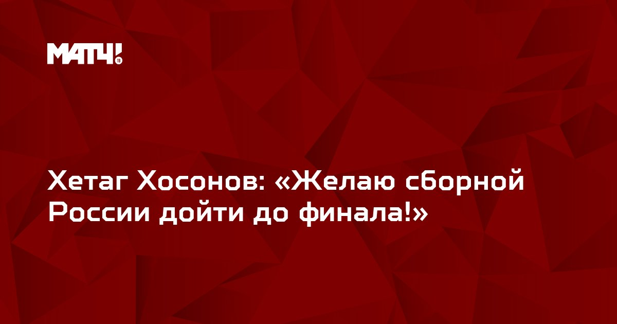 Хетаг Хосонов: «Желаю сборной России дойти до финала!»