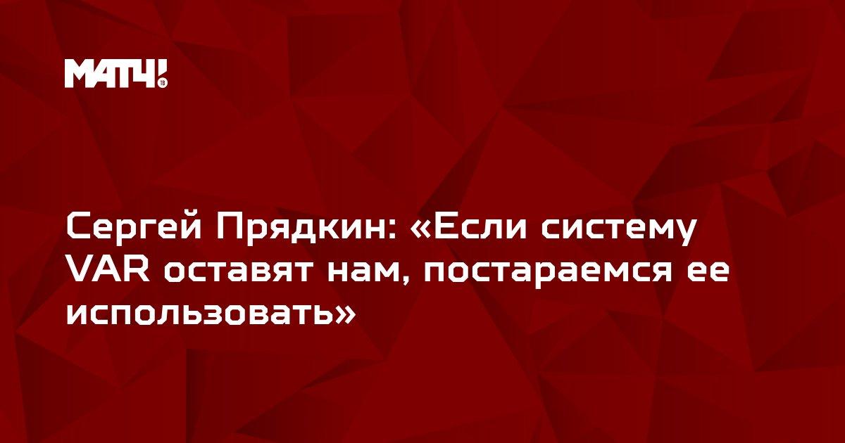 Сергей Прядкин: «Если систему VAR оставят нам, постараемся ее использовать»