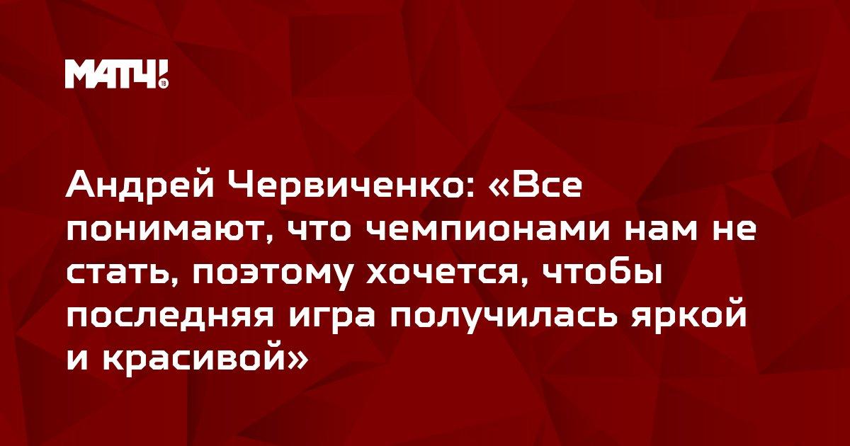 Андрей Червиченко: «Все понимают, что чемпионами нам не стать, поэтому хочется, чтобы последняя игра получилась яркой и красивой»