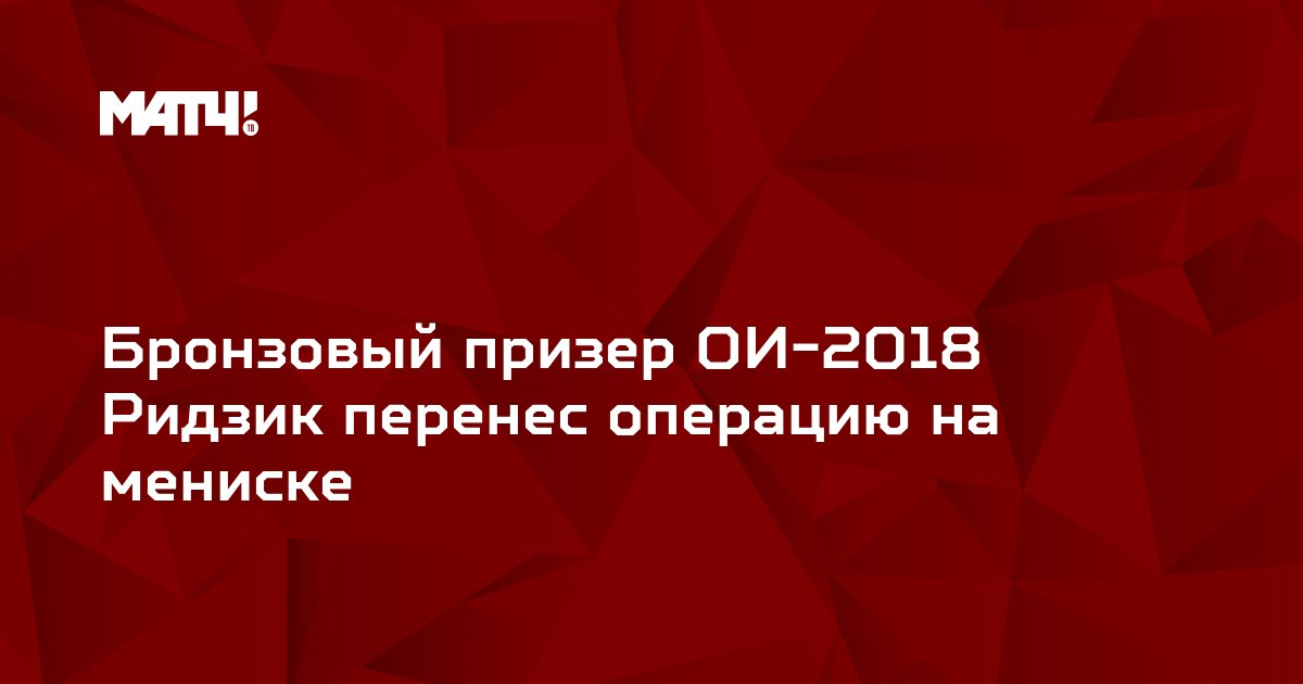 Бронзовый призер ОИ-2018 Ридзик перенес операцию на мениске