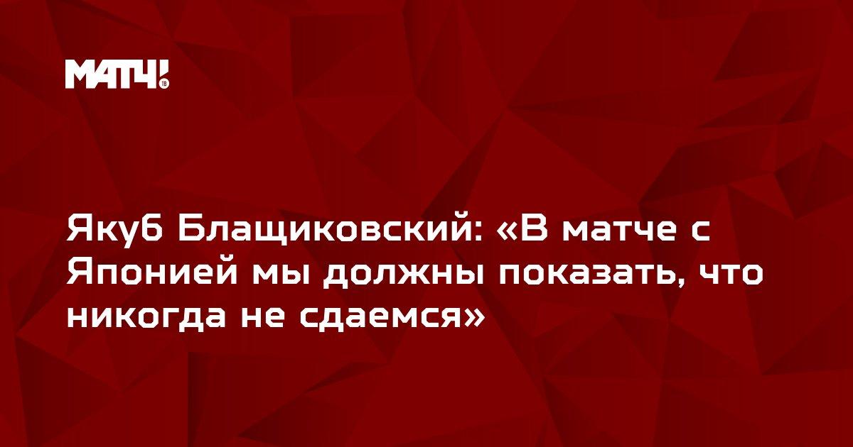 Якуб Блащиковский: «В матче с Японией мы должны показать, что никогда не сдаемся»