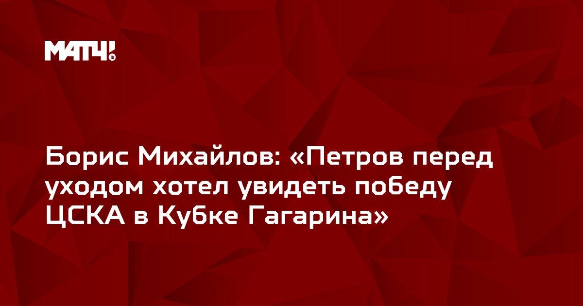 Борис Михайлов: «Петров перед уходом хотел увидеть победу ЦСКА в Кубке Гагарина»
