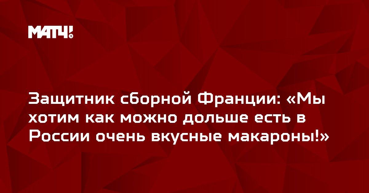 Защитник сборной Франции: «Мы хотим как можно дольше есть в России очень вкусные макароны!»