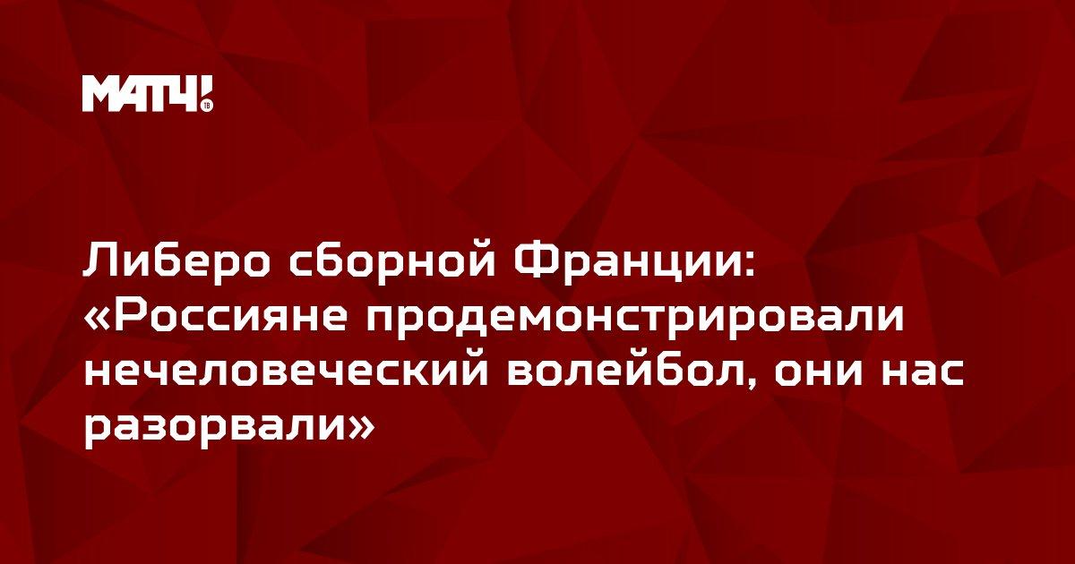 Либеро сборной Франции: «Россияне продемонстрировали нечеловеческий волейбол, они нас разорвали»