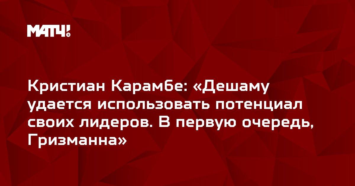 Кристиан Карамбе: «Дешаму удается использовать потенциал своих лидеров. В первую очередь, Гризманна»