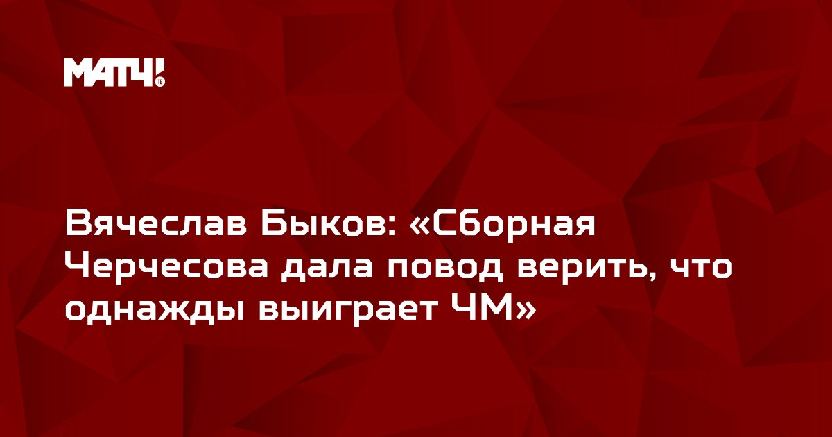 Вячеслав Быков: «Сборная Черчесова дала повод верить, что однажды выиграет ЧМ»