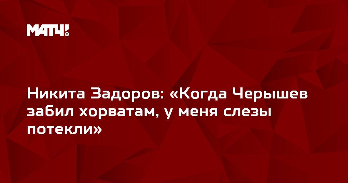 Никита Задоров: «Когда Черышев забил хорватам, у меня слезы потекли»