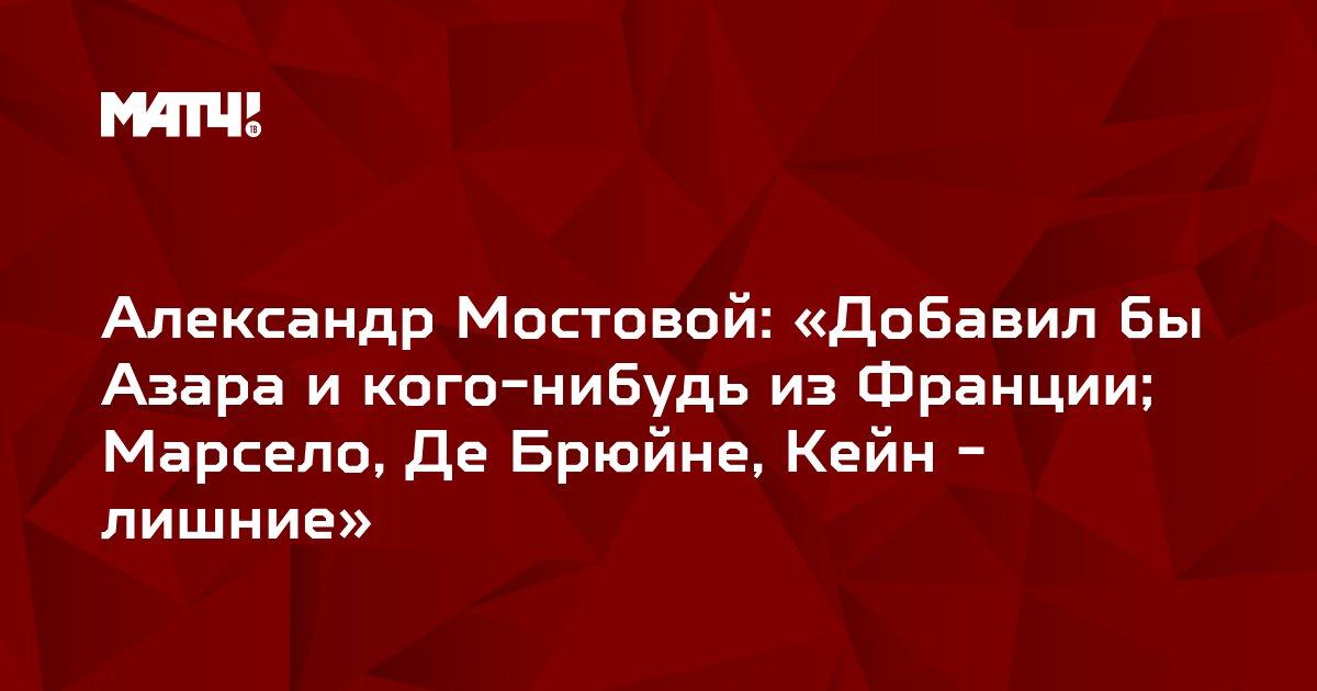 Александр Мостовой: «Добавил бы Азара и кого-нибудь из Франции; Марсело, Де Брюйне, Кейн - лишние»