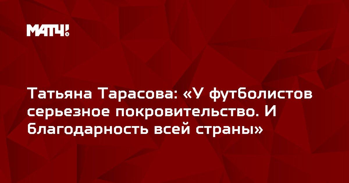 Татьяна Тарасова: «У футболистов серьезное покровительство. И благодарность всей страны»