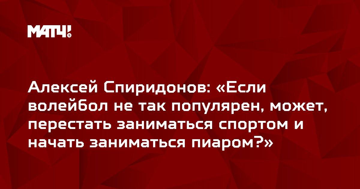 Алексей Спиридонов: «Если волейбол не так популярен, может, перестать заниматься спортом и начать заниматься пиаром?»