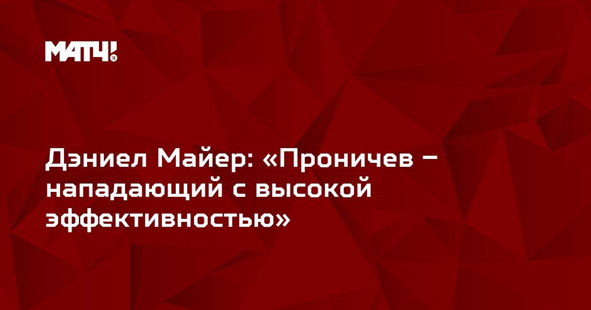 Дэниел Майер: «Проничев – нападающий с высокой эффективностью»