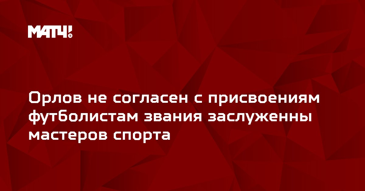 Орлов не согласен с присвоениям футболистам звания заслуженны мастеров спорта