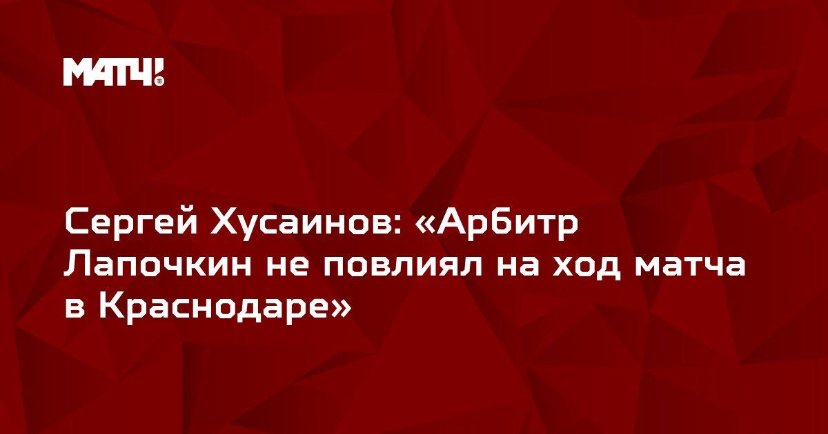 Сергей Хусаинов: «Арбитр Лапочкин не повлиял на ход матча в Краснодаре»