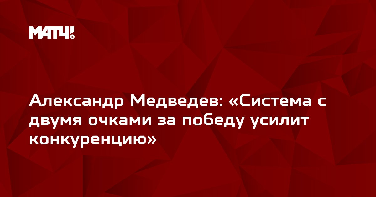 Александр Медведев: «Система с двумя очками за победу усилит конкуренцию»