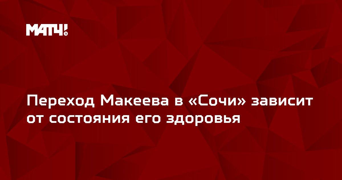 Переход Макеева в «Сочи» зависит от состояния его здоровья