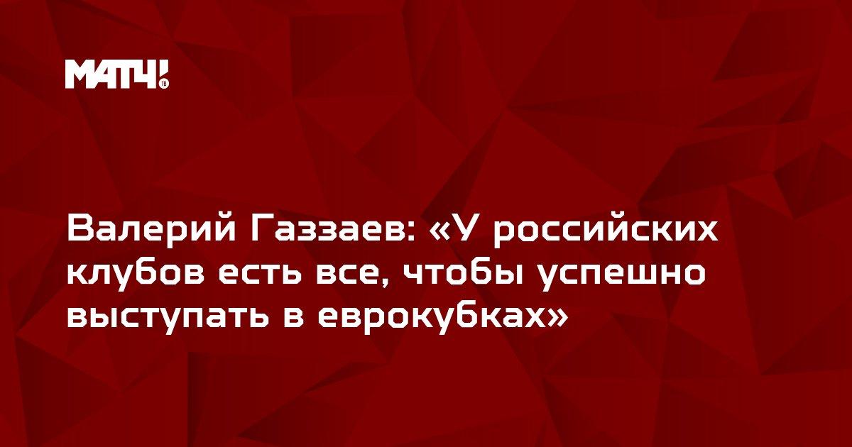 Валерий Газзаев: «У российских клубов есть все, чтобы успешно выступать в еврокубках»