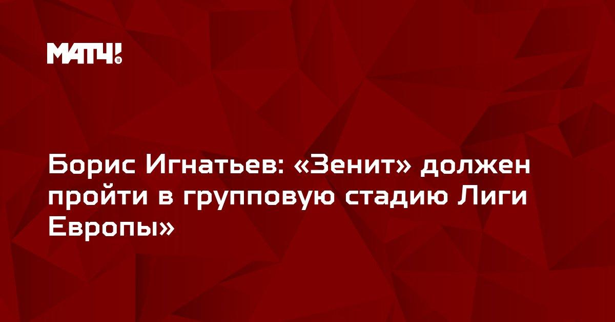 Борис Игнатьев: «Зенит» должен пройти в групповую стадию Лиги Европы»