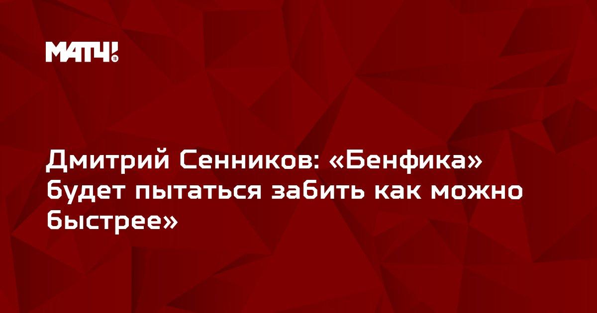 Дмитрий Сенников: «Бенфика» будет пытаться забить как можно быстрее»