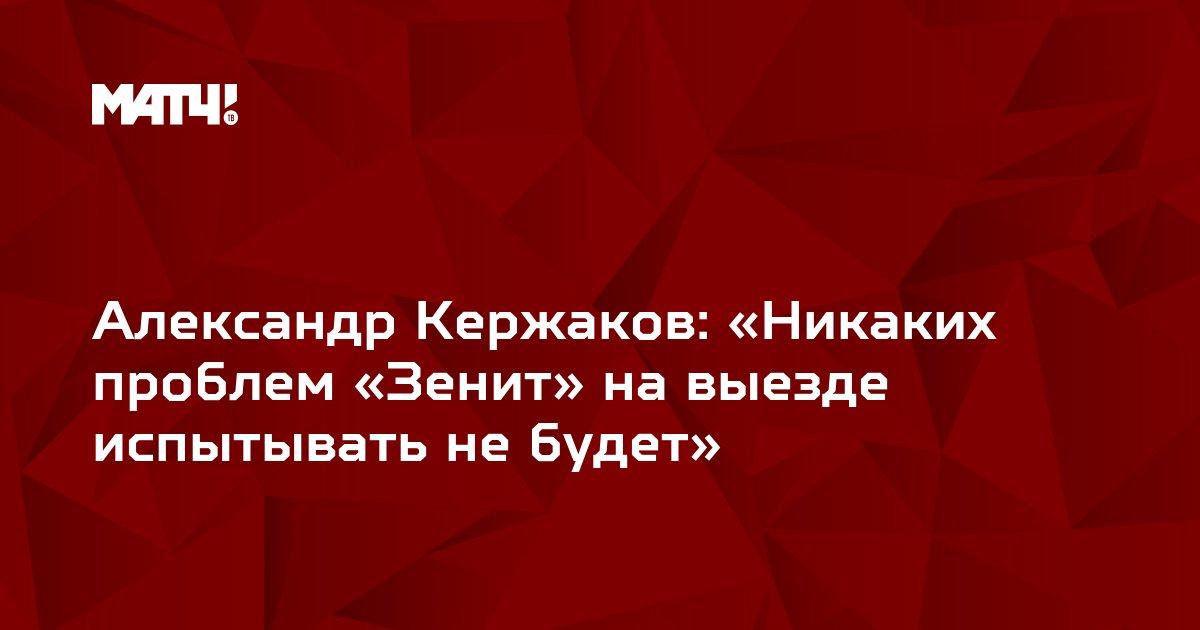 Александр Кержаков: «Никаких проблем «Зенит» на выезде испытывать не будет»