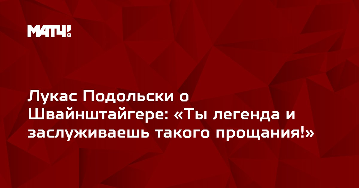 Лукас Подольски о Швайнштайгере: «Ты легенда и заслуживаешь такого прощания!»