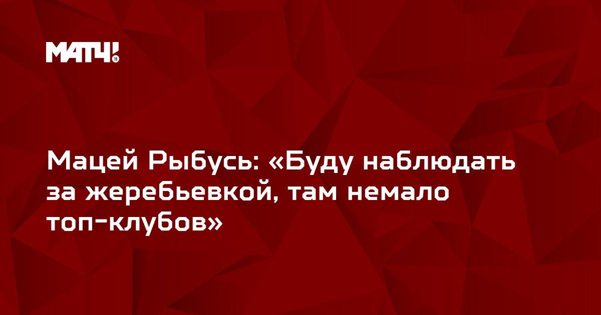 Мацей Рыбусь: «Буду наблюдать за жеребьевкой, там немало топ-клубов»