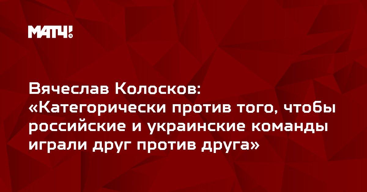 Вячеслав Колосков: «Категорически против того, чтобы российские и украинские команды играли друг против друга»