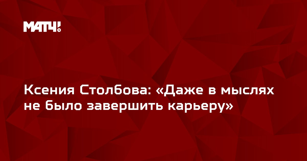 Ксения Столбова: «Даже в мыслях не было завершить карьеру»