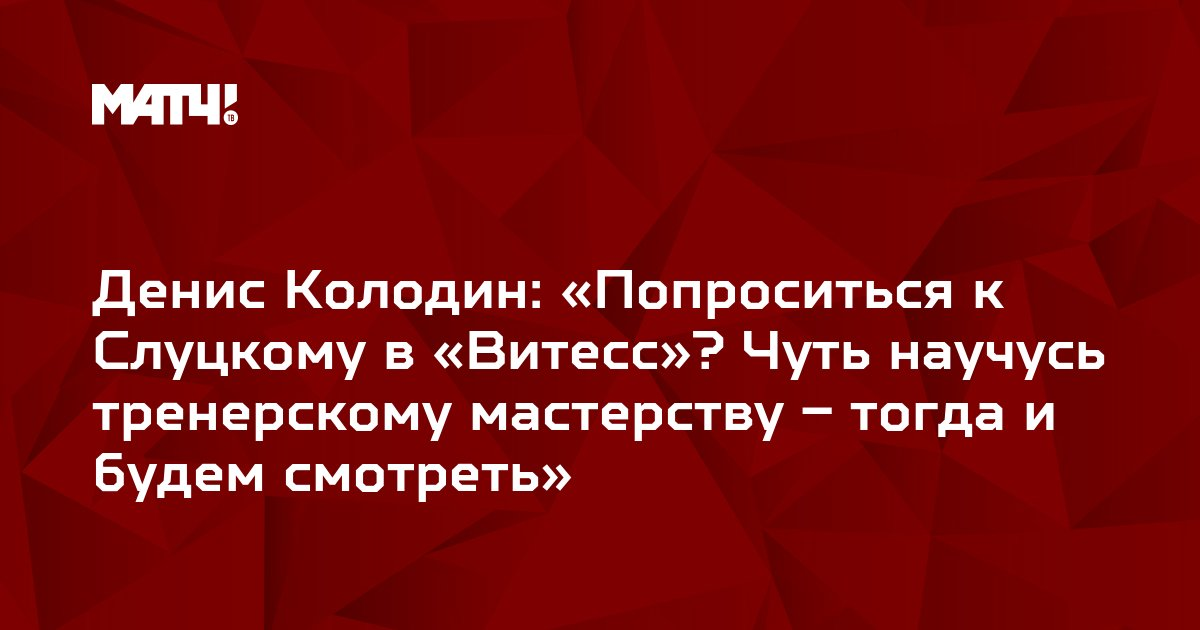Денис Колодин: «Попроситься к Слуцкому в «Витесс»? Чуть научусь тренерскому мастерству – тогда и будем смотреть»