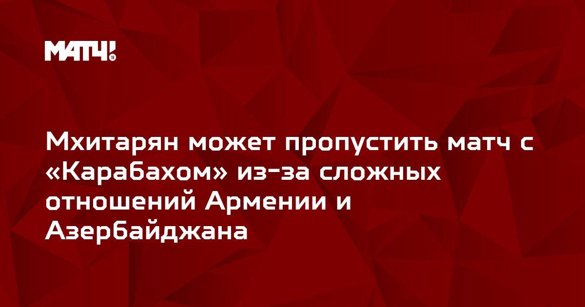 Мхитарян может пропустить матч с «Карабахом» из-за сложных отношений Армении и Азербайджана