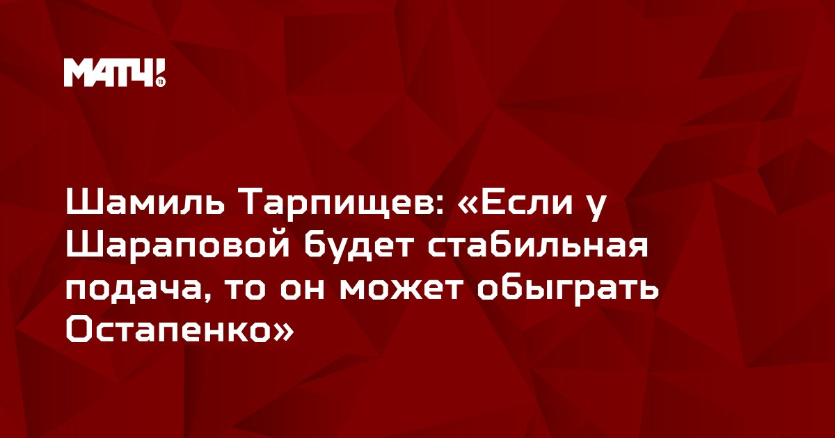 Шамиль Тарпищев: «Если у Шараповой будет стабильная подача, то он может обыграть Остапенко»
