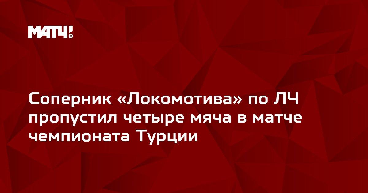 Соперник «Локомотива» по ЛЧ пропустил четыре мяча в матче чемпионата Турции