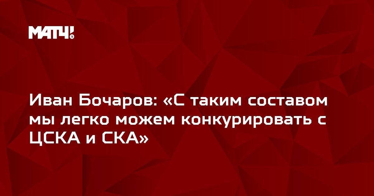 Иван Бочаров: «С таким составом мы легко можем конкурировать с ЦСКА и СКА»