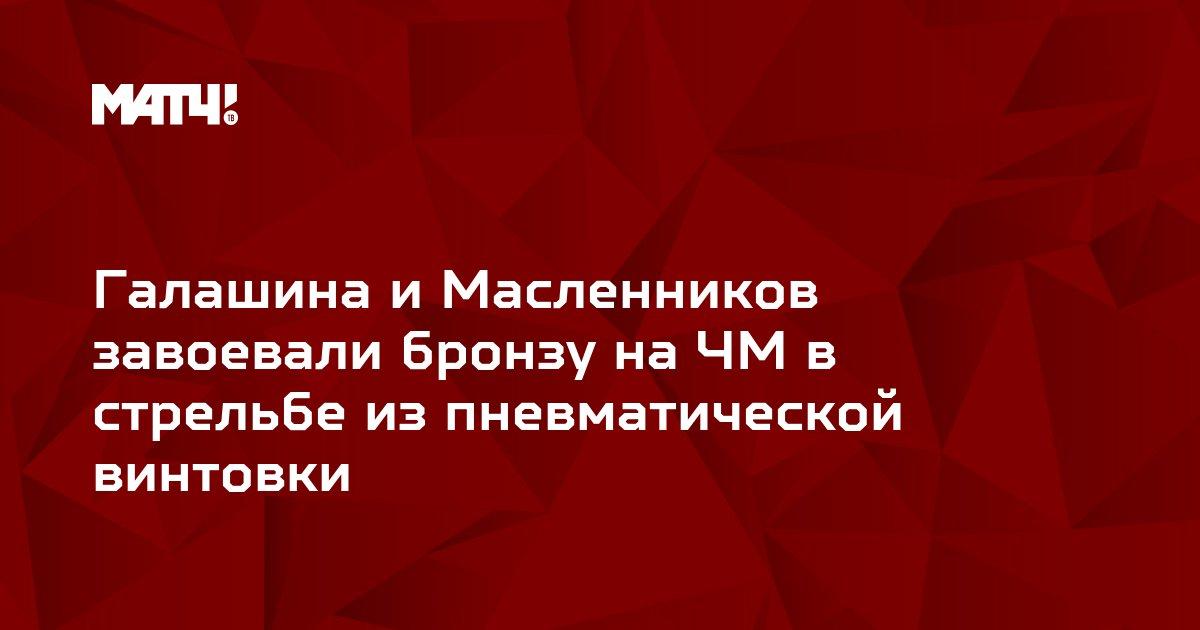 Галашина и Масленников завоевали бронзу на ЧМ в стрельбе из пневматической винтовки