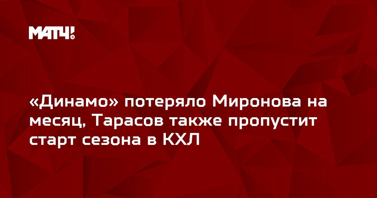 «Динамо» потеряло Миронова на месяц, Тарасов также пропустит старт сезона в КХЛ