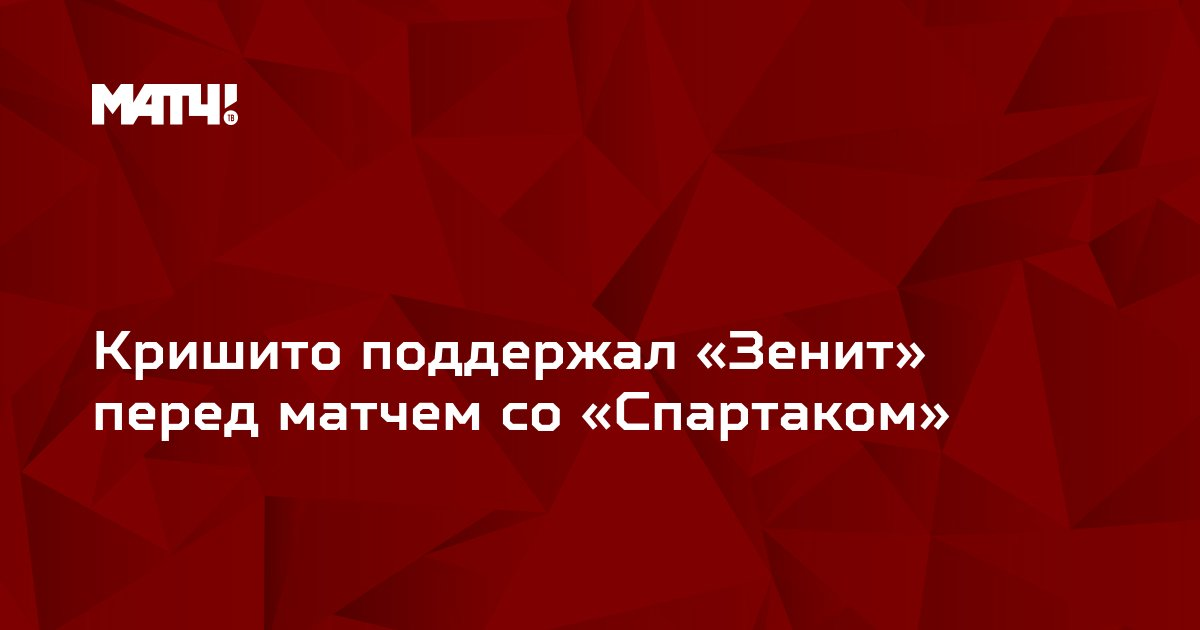 Кришито поддержал «Зенит» перед матчем со «Спартаком»