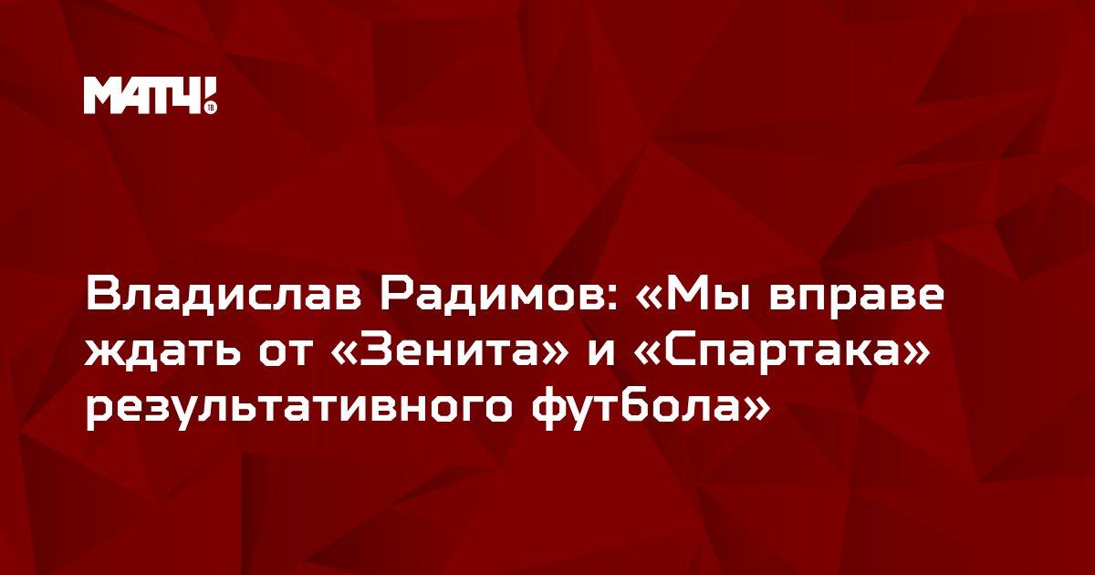 Владислав Радимов: «Мы вправе ждать от «Зенита» и «Спартака» результативного футбола»
