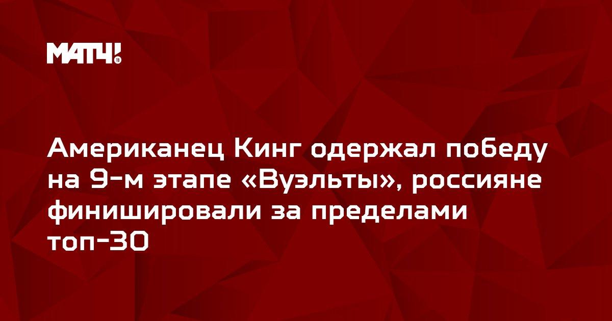 Американец Кинг одержал победу на 9-м этапе «Вуэльты», россияне  финишировали за пределами топ-30