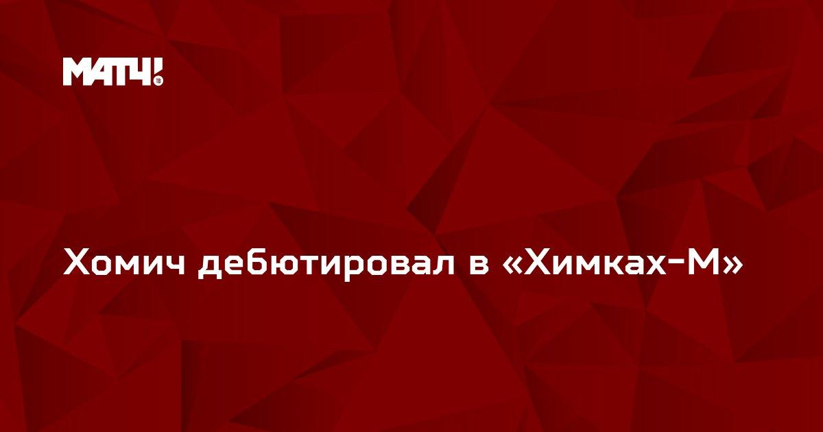 Хомич дебютировал в «Химках-М»