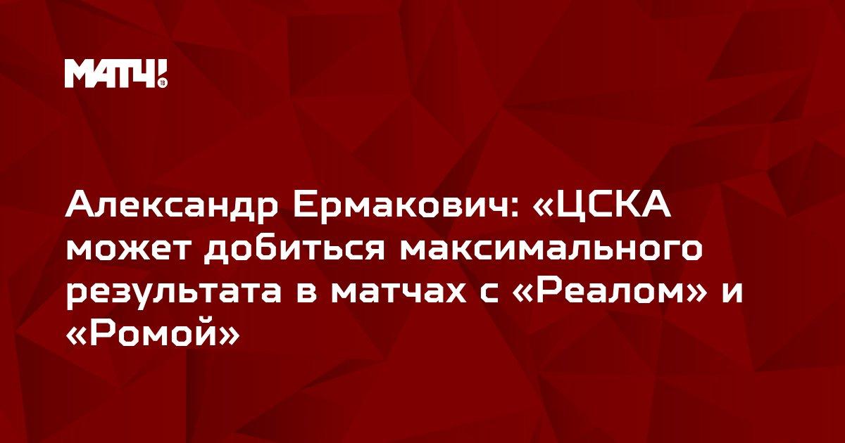 Александр Ермакович: «ЦСКА может добиться максимального результата в матчах с «Реалом» и «Ромой»